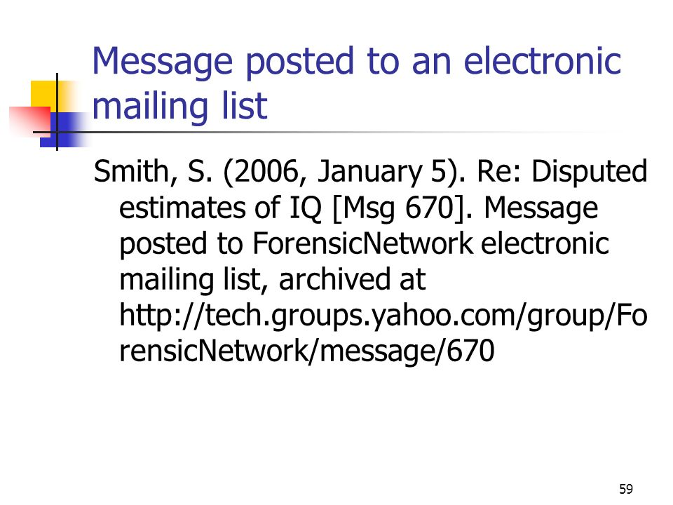 59 Message posted to an electronic mailing list Smith, S. (2006, January 5). Re: Disputed estimates of IQ [Msg 670]. Message posted to ForensicNetwork