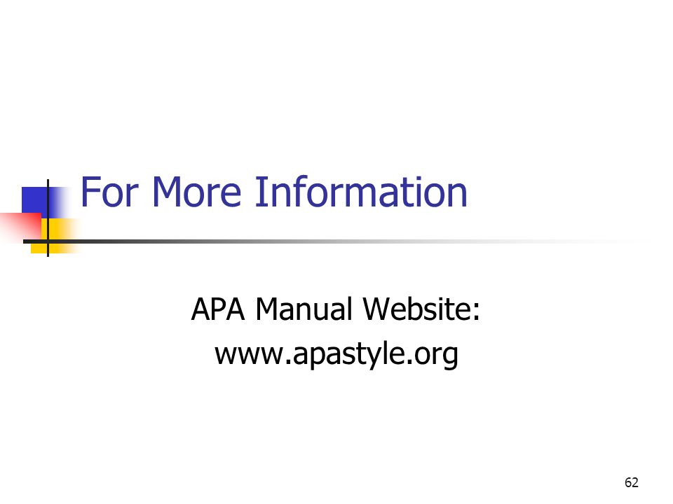 62 For More Information APA Manual Website: www.apastyle.org