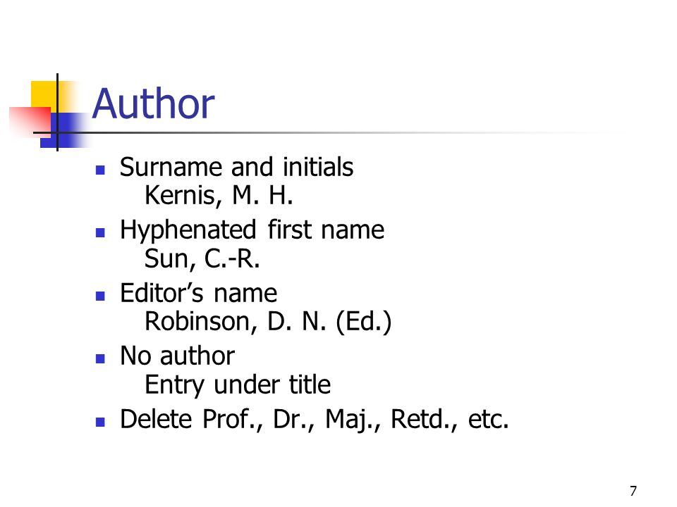 7 Author Surname and initials Kernis, M. H. Hyphenated first name Sun, C.-R. Editors name Robinson, D. N. (Ed.) No author Entry under title Delete Pro