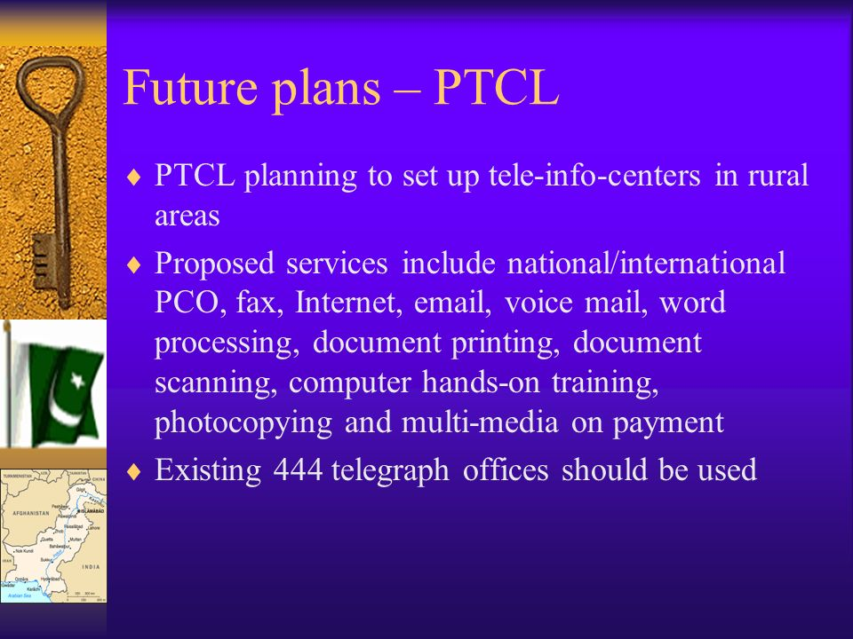 Future plans – PTCL PTCL planning to set up tele-info-centers in rural areas Proposed services include national/international PCO, fax, Internet, emai