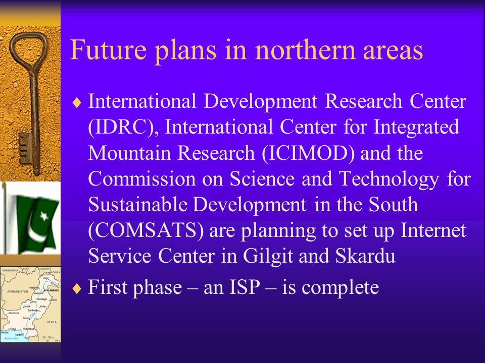 Future plans in northern areas International Development Research Center (IDRC), International Center for Integrated Mountain Research (ICIMOD) and the Commission on Science and Technology for Sustainable Development in the South (COMSATS) are planning to set up Internet Service Center in Gilgit and Skardu First phase – an ISP – is complete