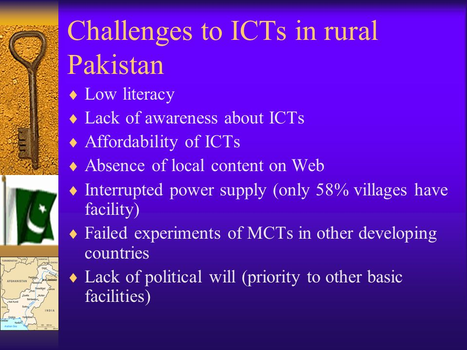 Challenges to ICTs in rural Pakistan Low literacy Lack of awareness about ICTs Affordability of ICTs Absence of local content on Web Interrupted power