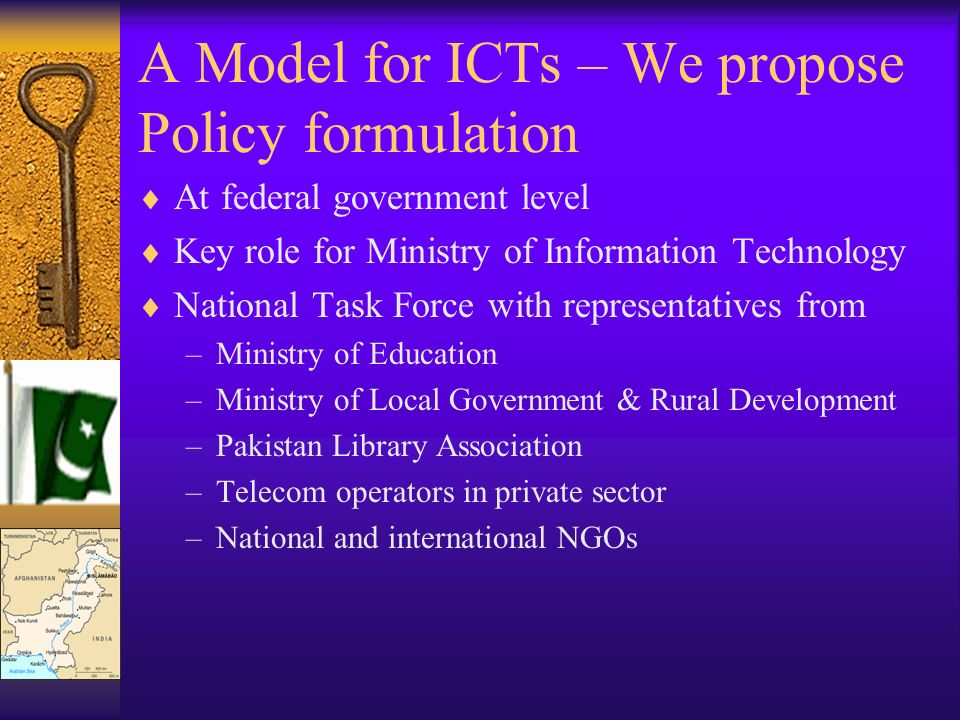 A Model for ICTs – We propose Policy formulation At federal government level Key role for Ministry of Information Technology National Task Force with