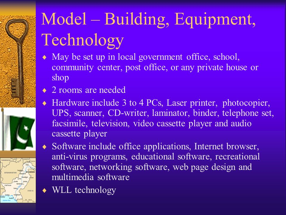 Model – Building, Equipment, Technology May be set up in local government office, school, community center, post office, or any private house or shop 2 rooms are needed Hardware include 3 to 4 PCs, Laser printer, photocopier, UPS, scanner, CD-writer, laminator, binder, telephone set, facsimile, television, video cassette player and audio cassette player Software include office applications, Internet browser, anti-virus programs, educational software, recreational software, networking software, web page design and multimedia software WLL technology