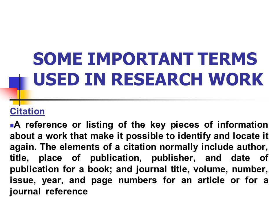 SOME IMPORTANT TERMS USED IN RESEARCH WORK Citation A reference or listing of the key pieces of information about a work that make it possible to identify and locate it again.