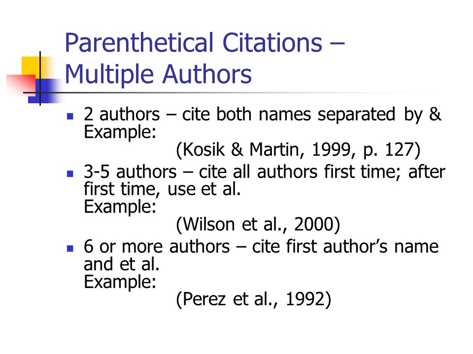 Parenthetical Citations – Multiple Authors 2 authors – cite both names separated by & Example: (Kosik & Martin, 1999, p.