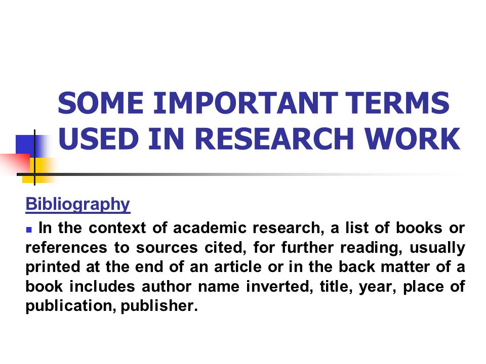 SOME IMPORTANT TERMS USED IN RESEARCH WORK Bibliography In the context of academic research, a list of books or references to sources cited, for further reading, usually printed at the end of an article or in the back matter of a book includes author name inverted, title, year, place of publication, publisher.