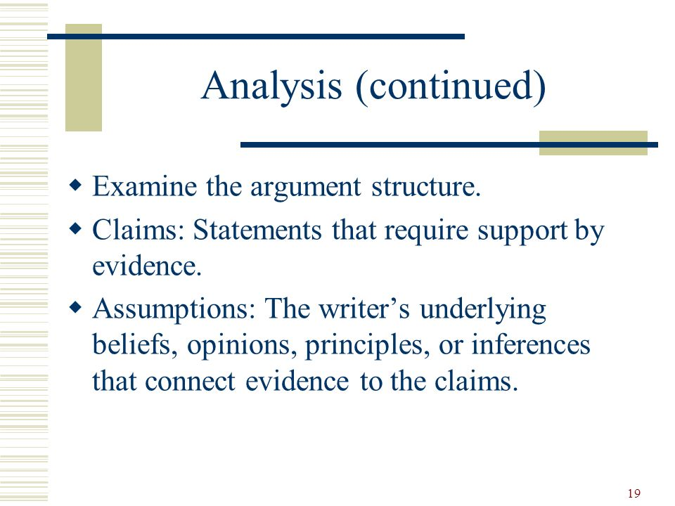 19 Analysis (continued) Examine the argument structure. Claims: Statements that require support by evidence. Assumptions: The writers underlying belie