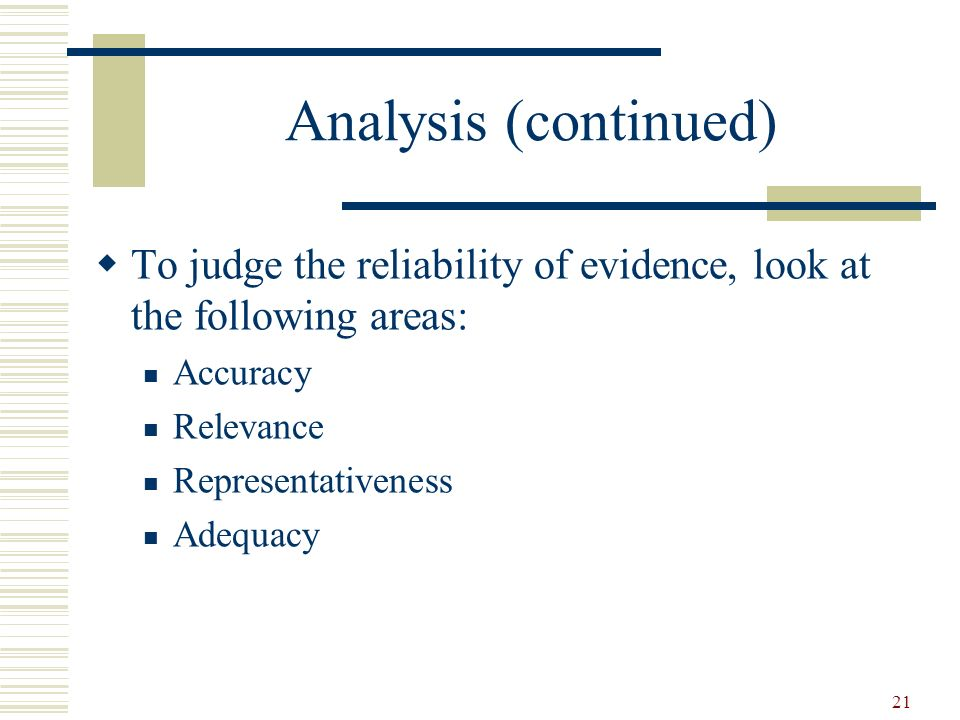21 Analysis (continued) To judge the reliability of evidence, look at the following areas: Accuracy Relevance Representativeness Adequacy