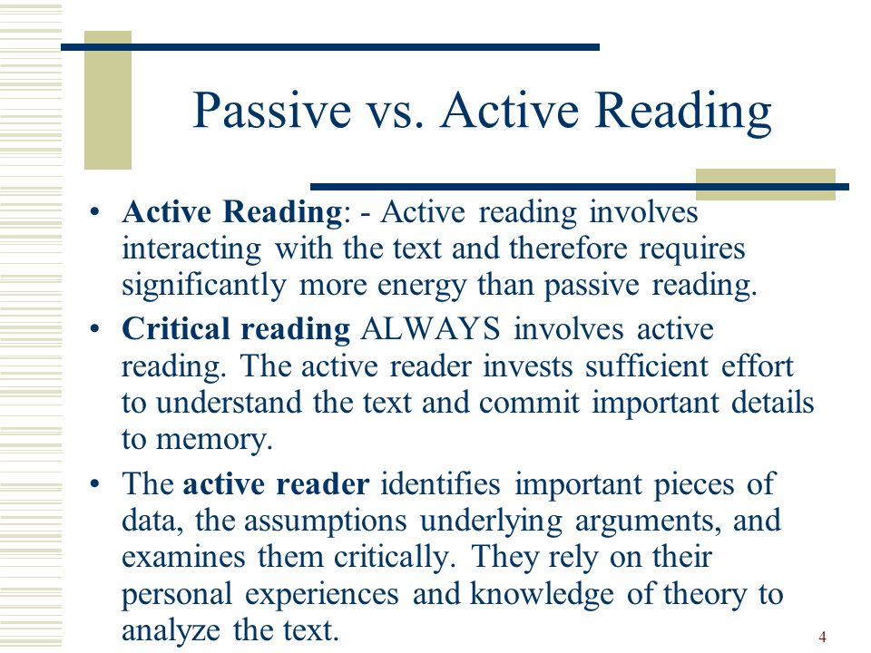 4 Passive vs. Active Reading Active Reading: - Active reading involves interacting with the text and therefore requires significantly more energy than