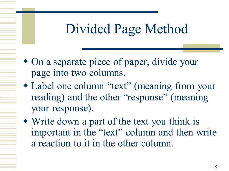 9 Divided Page Method On a separate piece of paper, divide your page into two columns. Label one column text (meaning from your reading) and the other