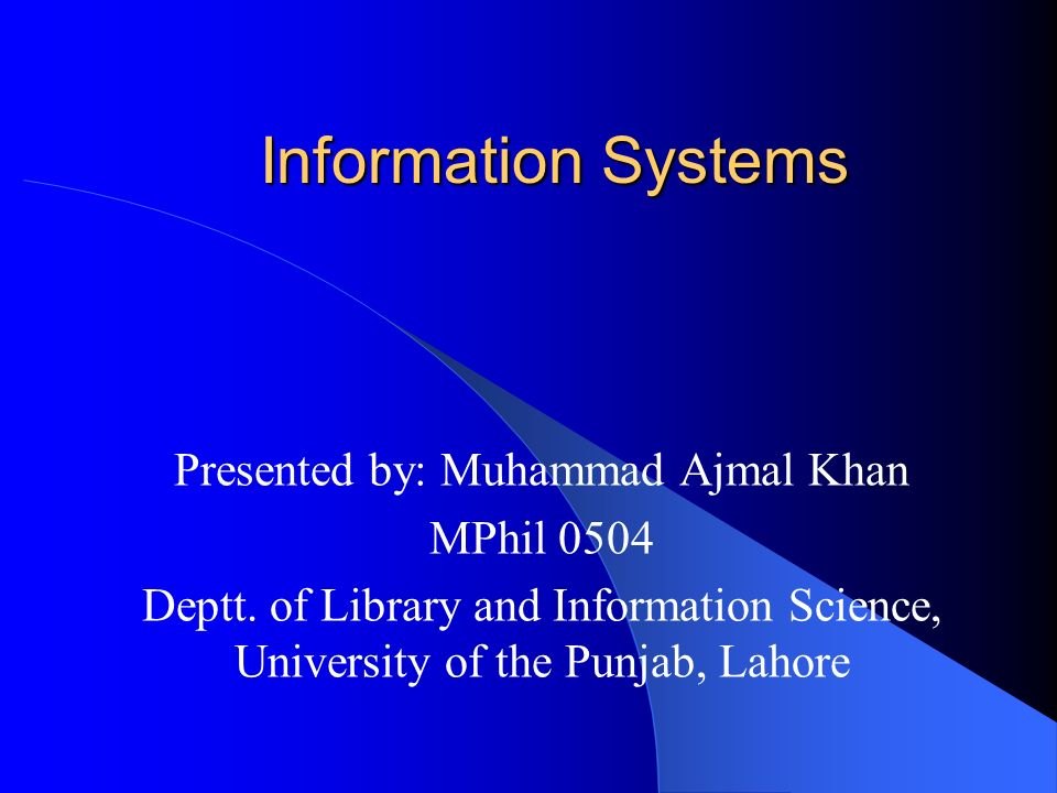 Information Systems Presented by: Muhammad Ajmal Khan MPhil 0504 Deptt. of Library and Information Science, University of the Punjab, Lahore