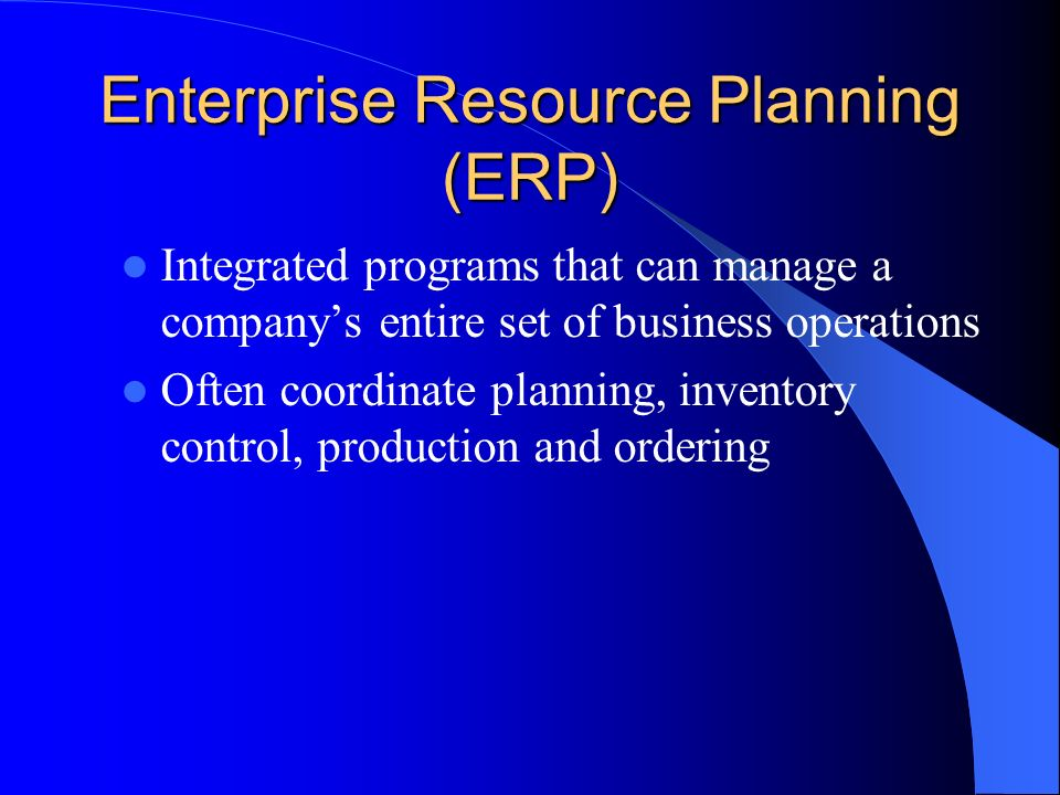 Enterprise Resource Planning (ERP) Integrated programs that can manage a companys entire set of business operations Often coordinate planning, invento