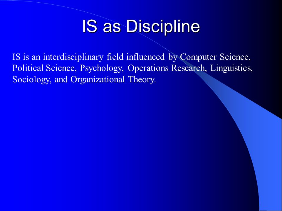 IS as Discipline IS is an interdisciplinary field influenced by Computer Science, Political Science, Psychology, Operations Research, Linguistics, Soc