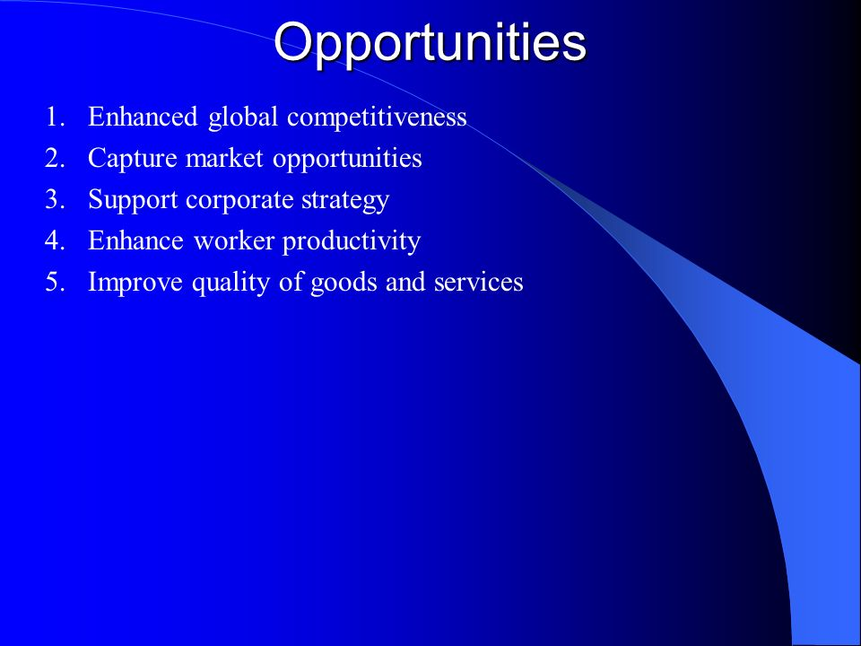 Opportunities 1.Enhanced global competitiveness 2.Capture market opportunities 3.Support corporate strategy 4.Enhance worker productivity 5.Improve qu