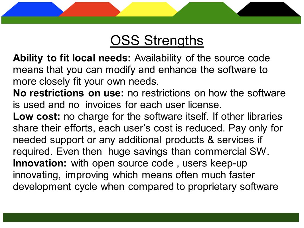 User-driven: Traditional vendors focus on providing functionality meeting needs of the majority of their customers.In contrast, OSS features emerge from the community of users.This makes OSS development user- driven: you decide what features are important and deserve attention rather than a vendor.