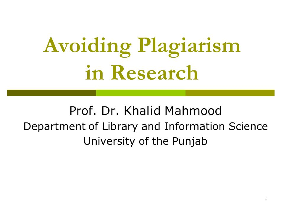 1 Avoiding Plagiarism in Research Prof. Dr. Khalid Mahmood Department of Library and Information Science University of the Punjab