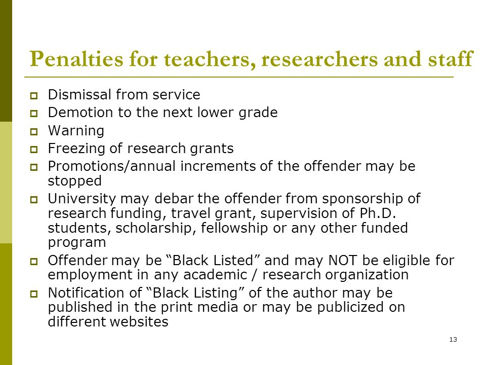 13 Penalties for teachers, researchers and staff Dismissal from service Demotion to the next lower grade Warning Freezing of research grants Promotions/annual increments of the offender may be stopped University may debar the offender from sponsorship of research funding, travel grant, supervision of Ph.D.