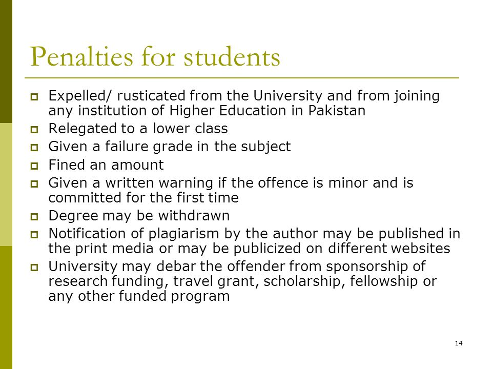 14 Penalties for students Expelled/ rusticated from the University and from joining any institution of Higher Education in Pakistan Relegated to a lower class Given a failure grade in the subject Fined an amount Given a written warning if the offence is minor and is committed for the first time Degree may be withdrawn Notification of plagiarism by the author may be published in the print media or may be publicized on different websites University may debar the offender from sponsorship of research funding, travel grant, scholarship, fellowship or any other funded program