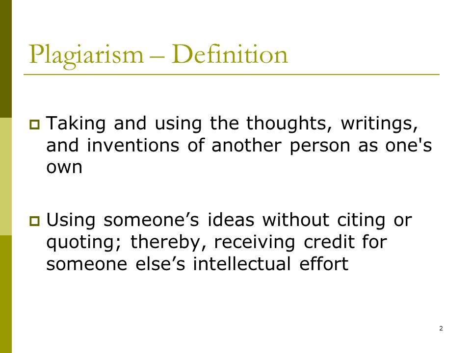 2 Plagiarism – Definition Taking and using the thoughts, writings, and inventions of another person as one's own Using someones ideas without citing o
