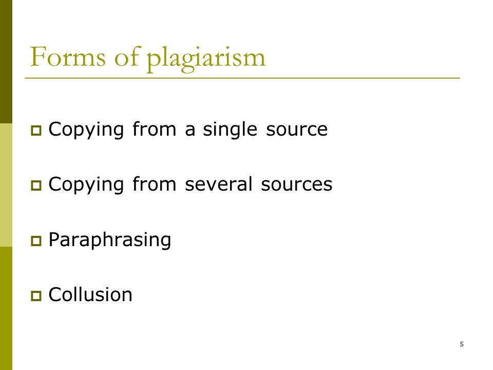 5 Forms of plagiarism Copying from a single source Copying from several sources Paraphrasing Collusion