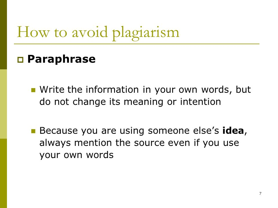 7 How to avoid plagiarism Paraphrase Write the information in your own words, but do not change its meaning or intention Because you are using someone elses idea, always mention the source even if you use your own words