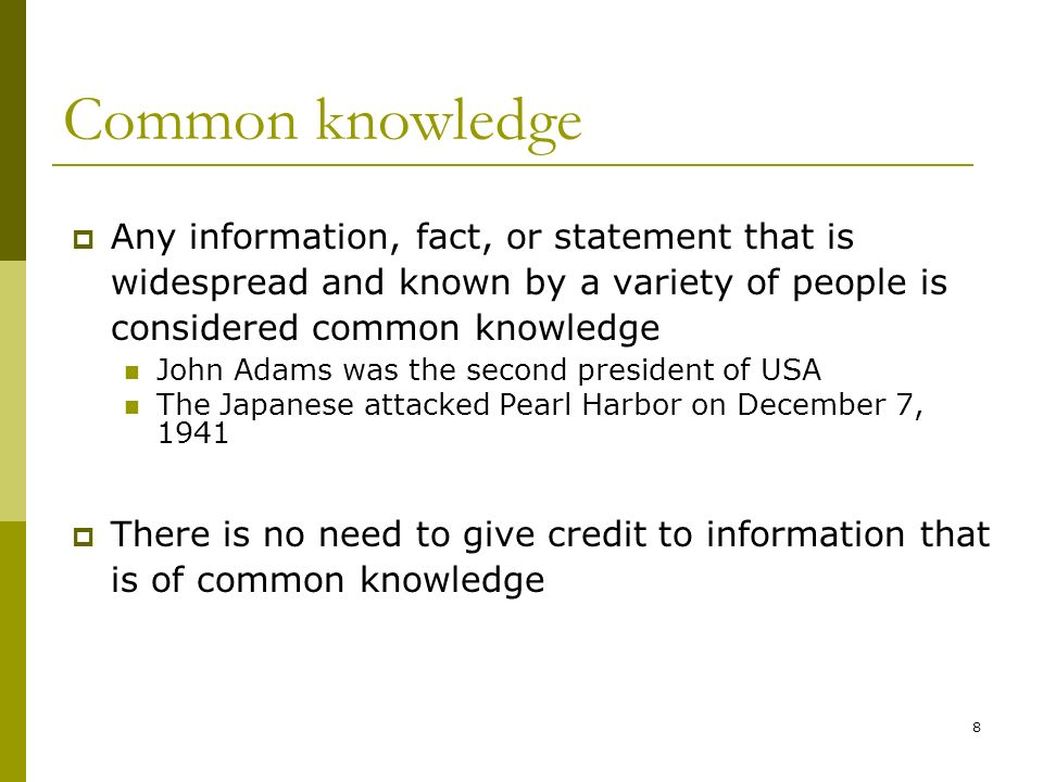 8 Common knowledge Any information, fact, or statement that is widespread and known by a variety of people is considered common knowledge John Adams was the second president of USA The Japanese attacked Pearl Harbor on December 7, 1941 There is no need to give credit to information that is of common knowledge