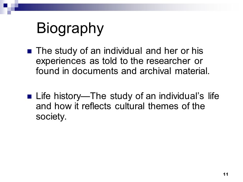 Biography The study of an individual and her or his experiences as told to the researcher or found in documents and archival material. Life historyThe