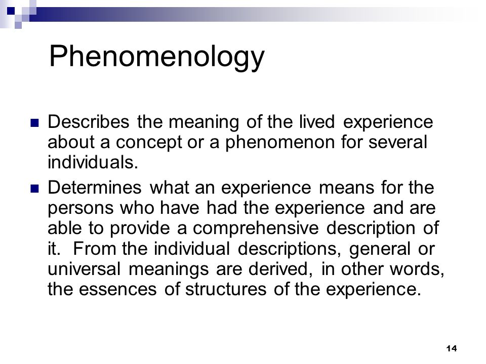Phenomenology Describes the meaning of the lived experience about a concept or a phenomenon for several individuals. Determines what an experience mea