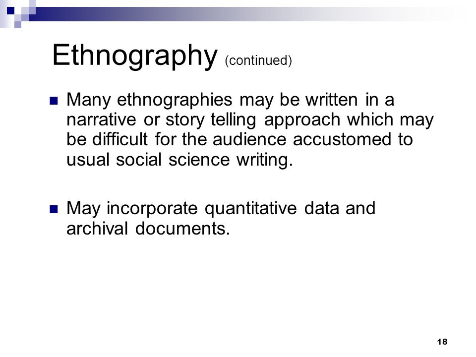 Ethnography (continued) Many ethnographies may be written in a narrative or story telling approach which may be difficult for the audience accustomed