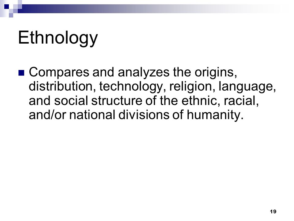 Ethnology Compares and analyzes the origins, distribution, technology, religion, language, and social structure of the ethnic, racial, and/or national