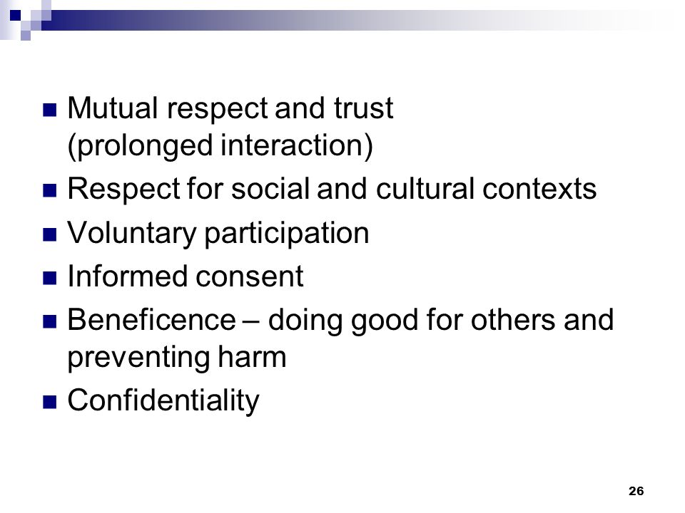Mutual respect and trust (prolonged interaction) Respect for social and cultural contexts Voluntary participation Informed consent Beneficence – doing