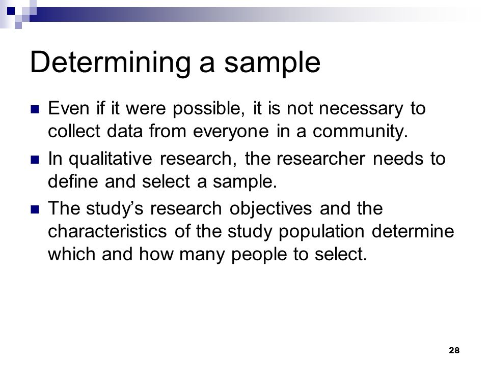 Determining a sample Even if it were possible, it is not necessary to collect data from everyone in a community. In qualitative research, the research