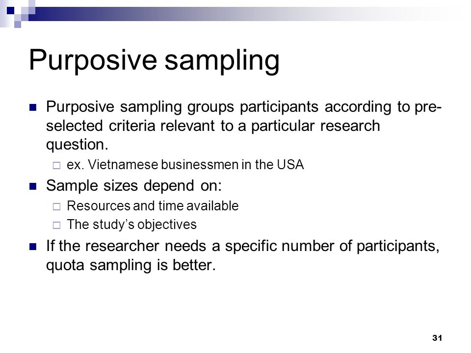 Purposive sampling Purposive sampling groups participants according to pre- selected criteria relevant to a particular research question. ex. Vietname