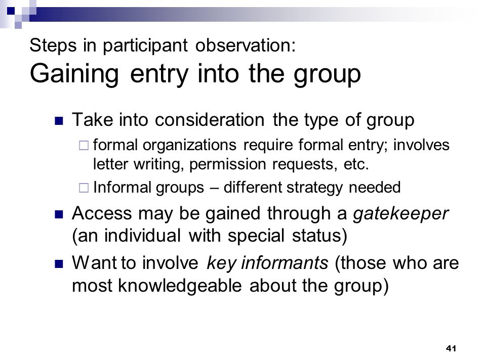 Steps in participant observation: Gaining entry into the group Take into consideration the type of group formal organizations require formal entry; in
