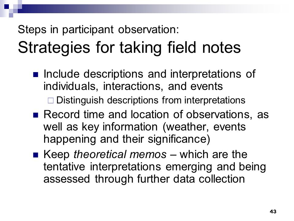 Steps in participant observation: Strategies for taking field notes Include descriptions and interpretations of individuals, interactions, and events