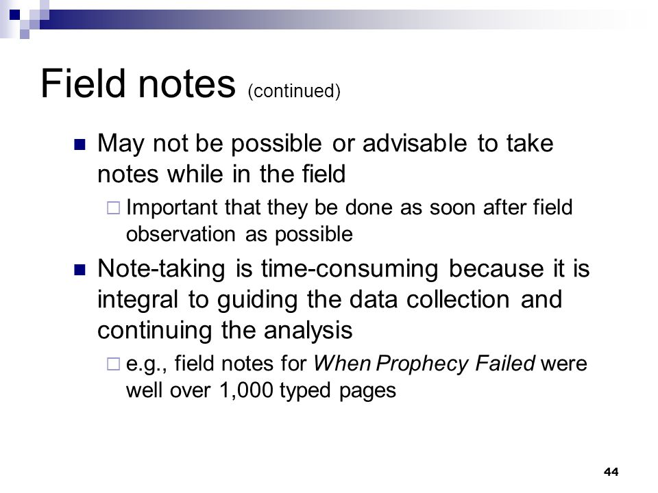 Field notes (continued) May not be possible or advisable to take notes while in the field Important that they be done as soon after field observation