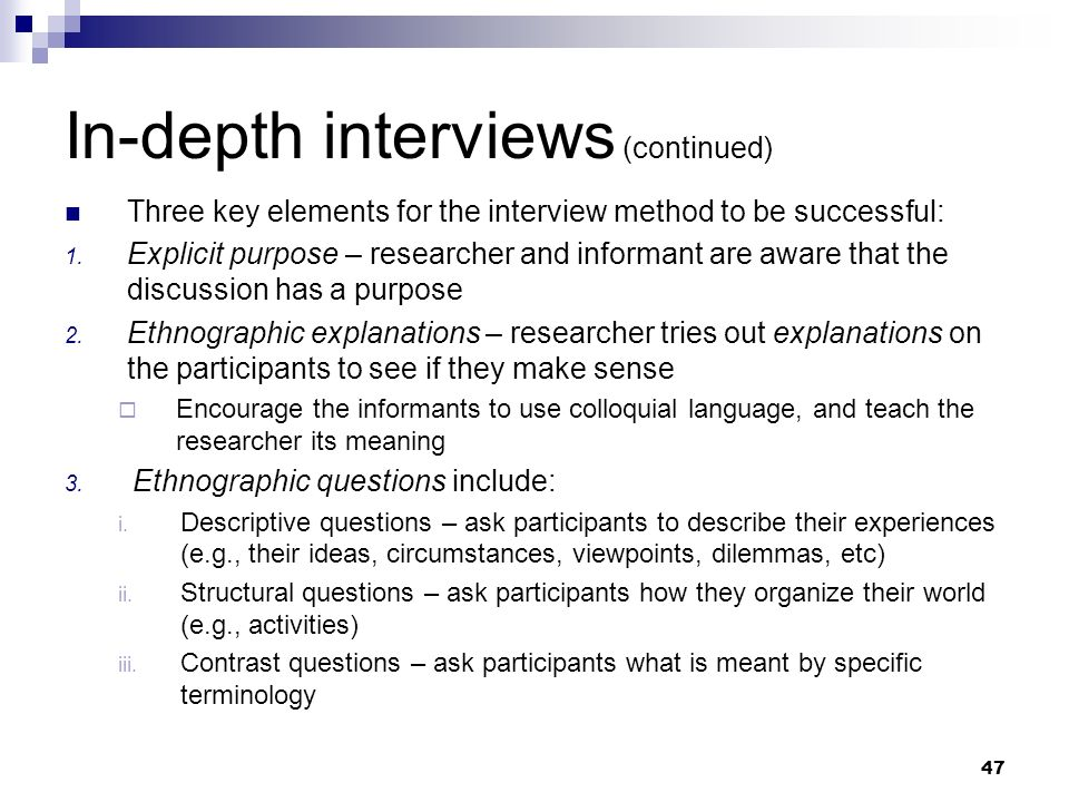 In-depth interviews (continued) Three key elements for the interview method to be successful: 1. Explicit purpose – researcher and informant are aware