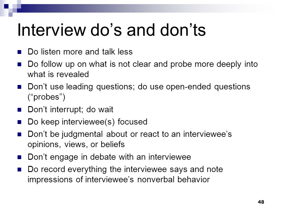 Interview dos and donts Do listen more and talk less Do follow up on what is not clear and probe more deeply into what is revealed Dont use leading qu