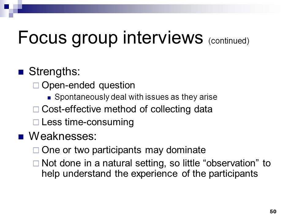 Focus group interviews (continued) Strengths: Open-ended question Spontaneously deal with issues as they arise Cost-effective method of collecting dat