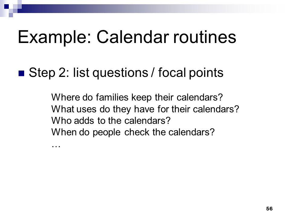 Example: Calendar routines Step 2: list questions / focal points Where do families keep their calendars? What uses do they have for their calendars? W
