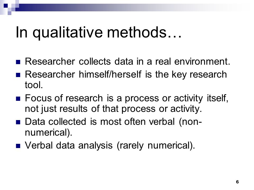 In qualitative methods… Researcher collects data in a real environment. Researcher himself/herself is the key research tool. Focus of research is a pr