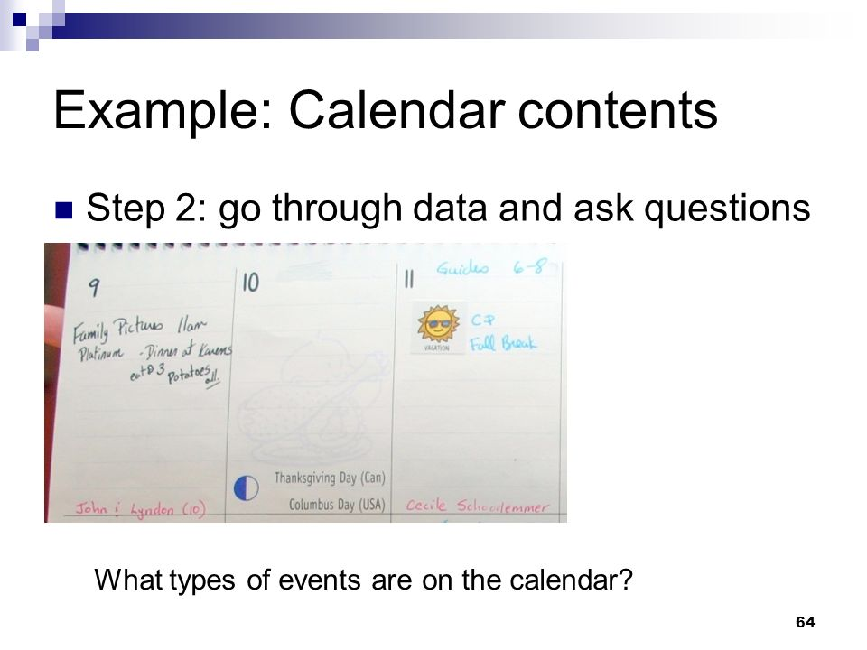 Example: Calendar contents Step 2: go through data and ask questions What types of events are on the calendar? 64
