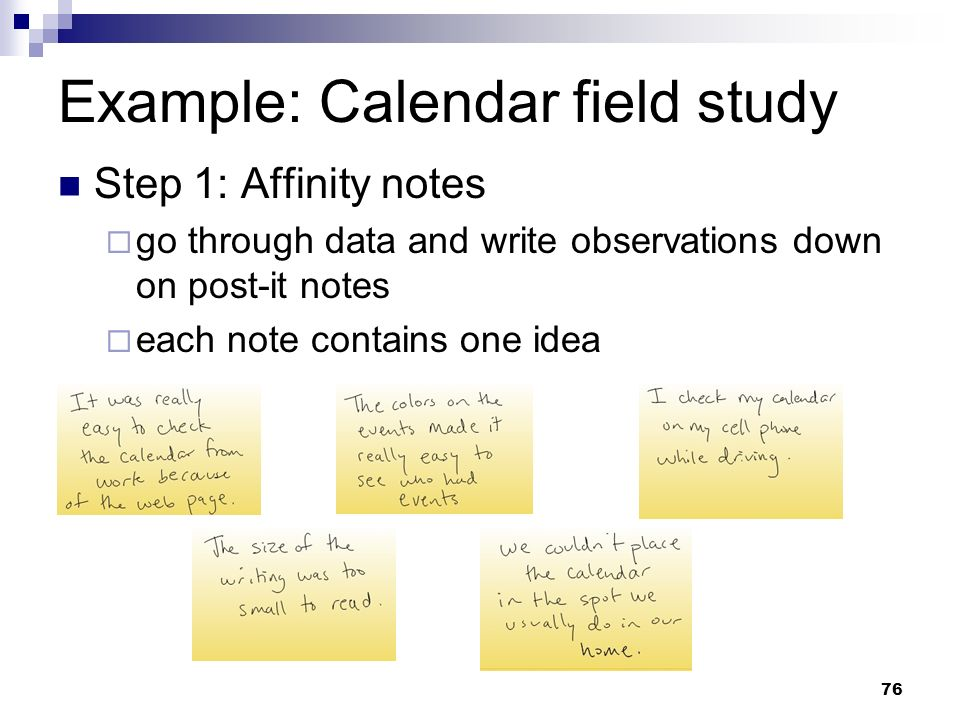Example: Calendar field study Step 1: Affinity notes go through data and write observations down on post-it notes each note contains one idea 76