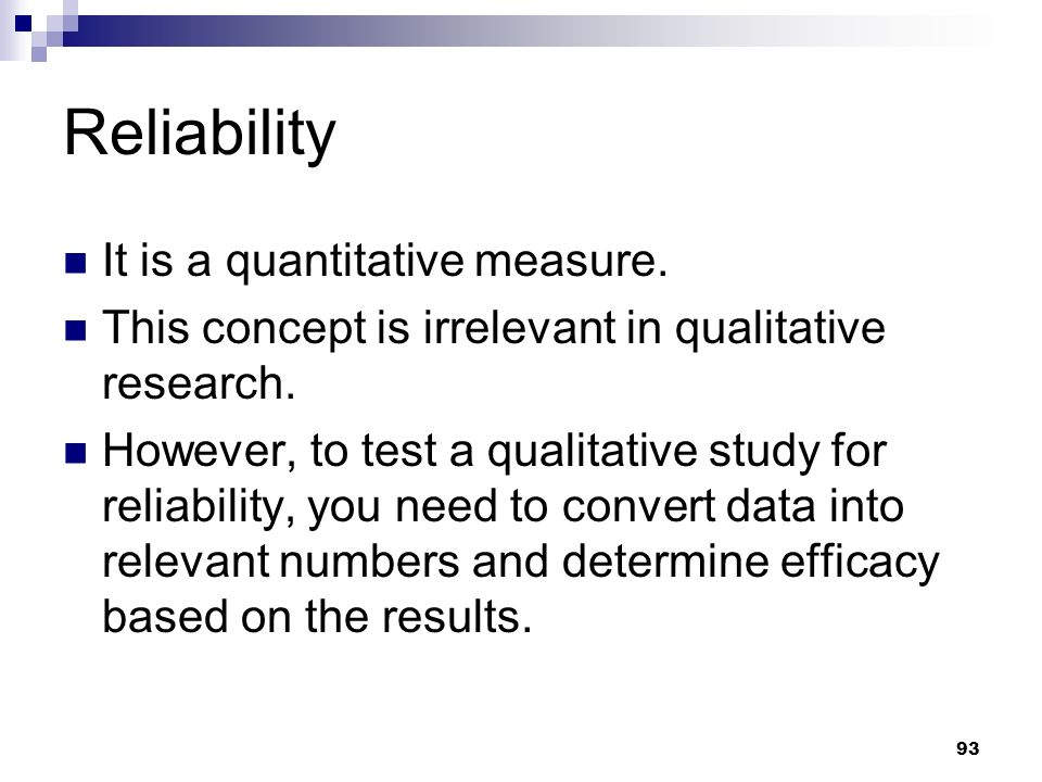 Reliability It is a quantitative measure. This concept is irrelevant in qualitative research. However, to test a qualitative study for reliability, yo