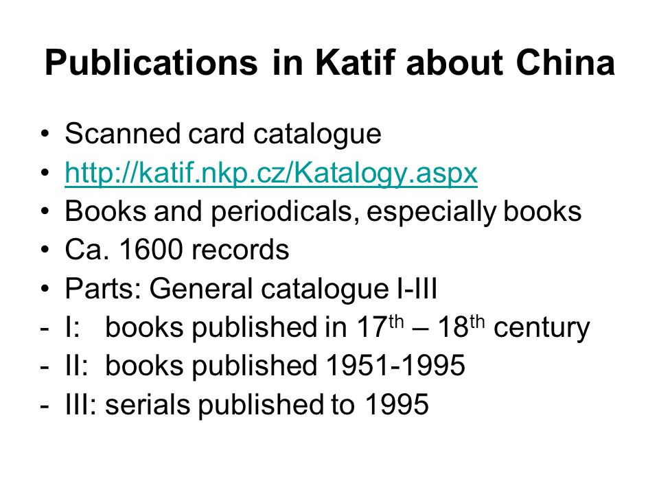 Publications in Katif about China Scanned card catalogue http://katif.nkp.cz/Katalogy.aspx Books and periodicals, especially books Ca. 1600 records Pa