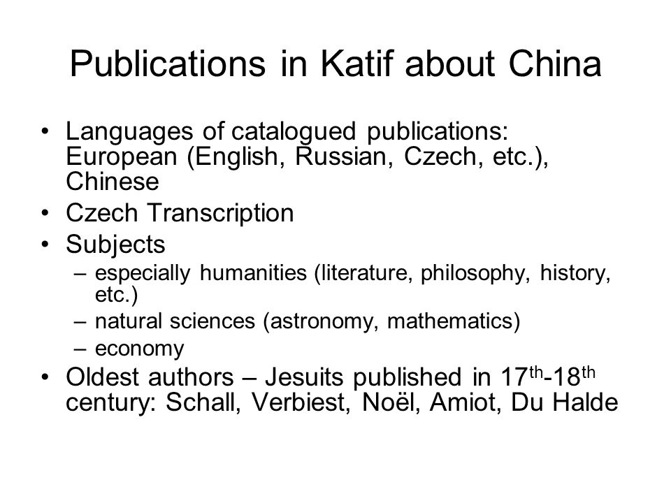 Publications in Katif about China Languages of catalogued publications: European (English, Russian, Czech, etc.), Chinese Czech Transcription Subjects –especially humanities (literature, philosophy, history, etc.) –natural sciences (astronomy, mathematics) –economy Oldest authors – Jesuits published in 17 th -18 th century: Schall, Verbiest, Noël, Amiot, Du Halde