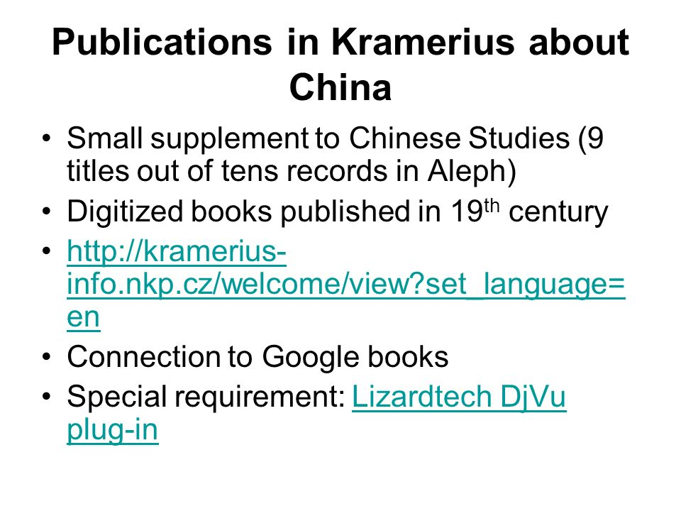 Publications in Kramerius about China Small supplement to Chinese Studies (9 titles out of tens records in Aleph) Digitized books published in 19 th century http://kramerius- info.nkp.cz/welcome/view set_language= enhttp://kramerius- info.nkp.cz/welcome/view set_language= en Connection to Google books Special requirement: Lizardtech DjVu plug-inLizardtech DjVu plug-in