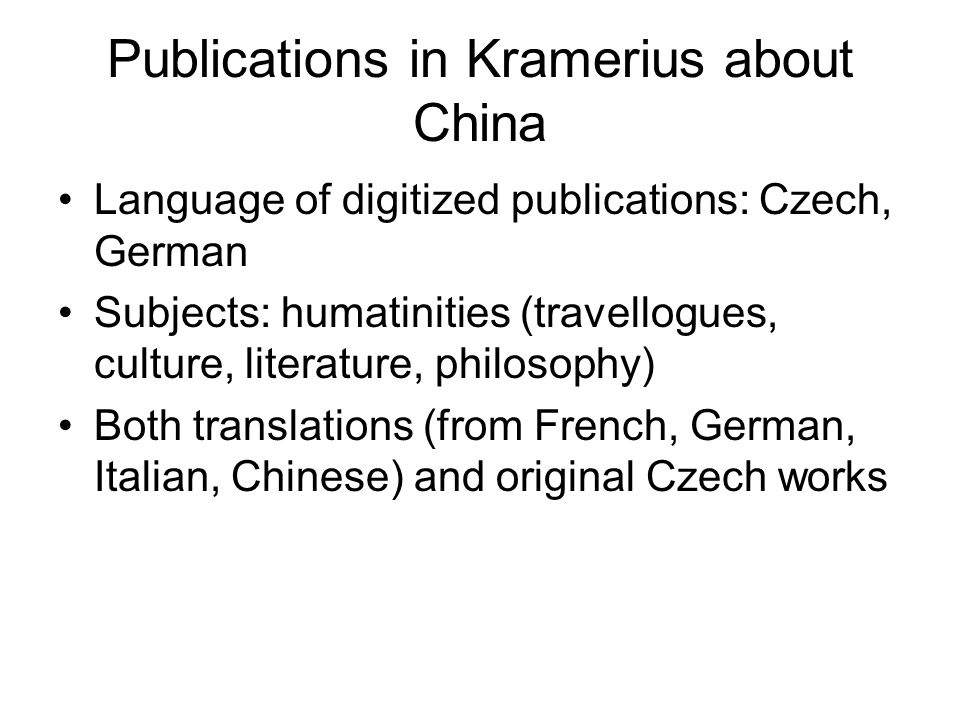 Publications in Kramerius about China Language of digitized publications: Czech, German Subjects: humatinities (travellogues, culture, literature, philosophy) Both translations (from French, German, Italian, Chinese) and original Czech works