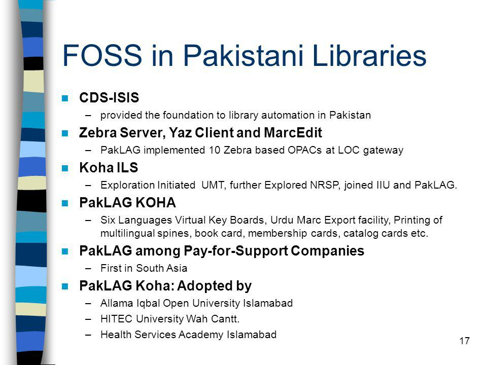 17 CDS-ISIS –provided the foundation to library automation in Pakistan Zebra Server, Yaz Client and MarcEdit –PakLAG implemented 10 Zebra based OPACs